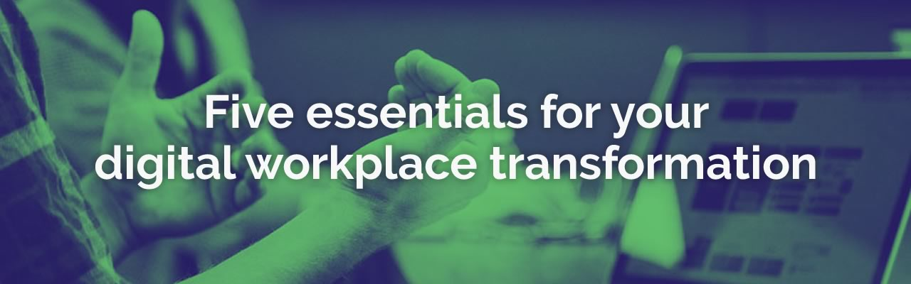 Five essentials for your digital workplace transformation.