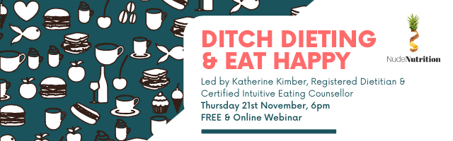 Banner outlining the date and time of the webinar. The webinar is called Ditch Dieting & Eat Happy. It will be led by Katherine Kimber, Registered Dietitan and Certified Intuitive Eating Counsellor, on Wednesday 30th October at 6pm. It will be held online.