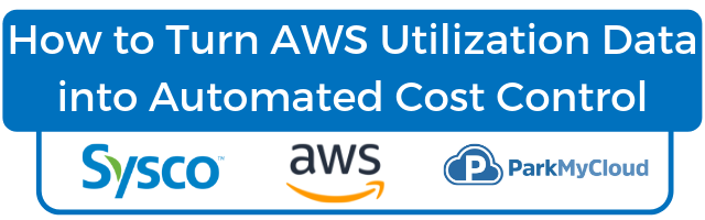 Turn AWS Utilization Data into Automated Cost Control with Sysco, AWS, & ParkMyCloud