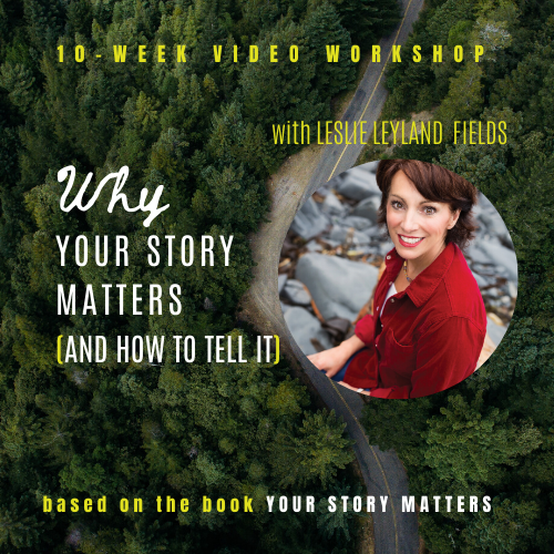 Why Your Story Matters and How to Tell It! A 10-Week Video Series with Leslie Leyland Fields