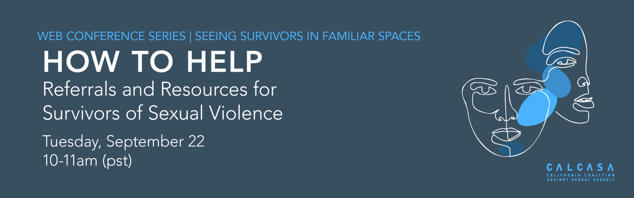 Web Conference Series: Seeing Survivors in Familiar Spaces. How to Help: Referrals and Resources for Survivors of Sexual Violence Tuesday Sept 22, 10-11am PST